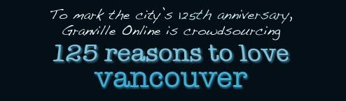 April 6, 2011 marks the 125th anniversary of the City of Vancouver and in celebration we are posting 125 reasons why YOU love Vancouver!